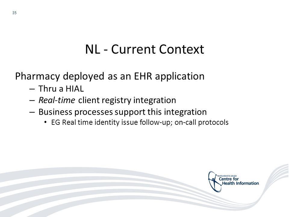 35 Pharmacy deployed as an EHR application – Thru a HIAL – Real-time client registry integration – Business processes support this integration EG Real time identity issue follow-up; on-call protocols NL - Current Context