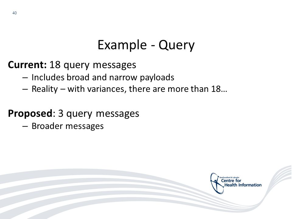 40 Current: 18 query messages – Includes broad and narrow payloads – Reality – with variances, there are more than 18… Proposed: 3 query messages – Broader messages Example - Query