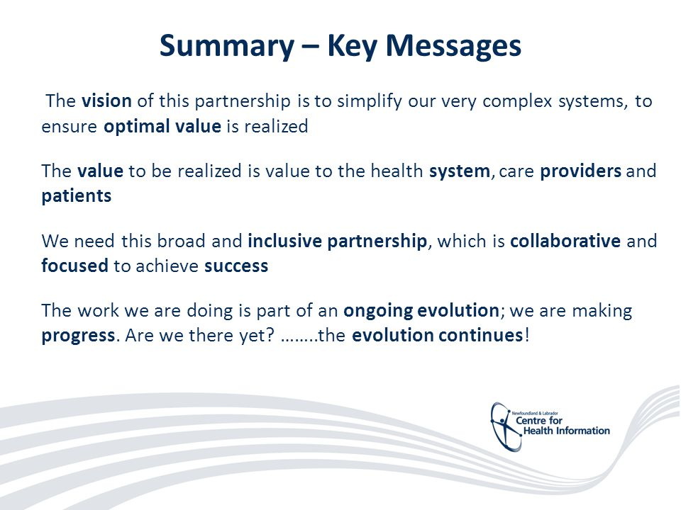 46 Summary – Key Messages The vision of this partnership is to simplify our very complex systems, to ensure optimal value is realized The value to be realized is value to the health system, care providers and patients We need this broad and inclusive partnership, which is collaborative and focused to achieve success The work we are doing is part of an ongoing evolution; we are making progress.