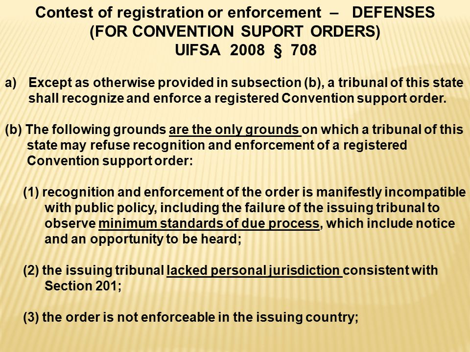 Contest of registration or enforcement – DEFENSES (FOR CONVENTION SUPORT ORDERS) UIFSA 2008 § 708 a)Except as otherwise provided in subsection (b), a tribunal of this state shall recognize and enforce a registered Convention support order.