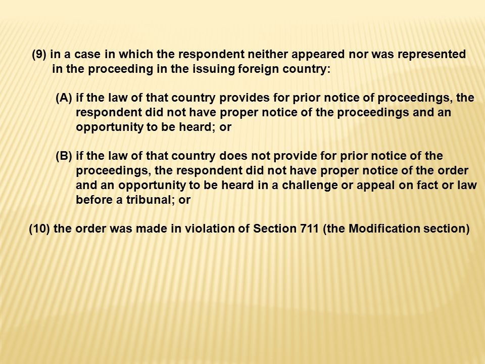 (9) in a case in which the respondent neither appeared nor was represented in the proceeding in the issuing foreign country: (A) if the law of that country provides for prior notice of proceedings, the respondent did not have proper notice of the proceedings and an opportunity to be heard; or (B) if the law of that country does not provide for prior notice of the proceedings, the respondent did not have proper notice of the order and an opportunity to be heard in a challenge or appeal on fact or law before a tribunal; or (10) the order was made in violation of Section 711 (the Modification section)
