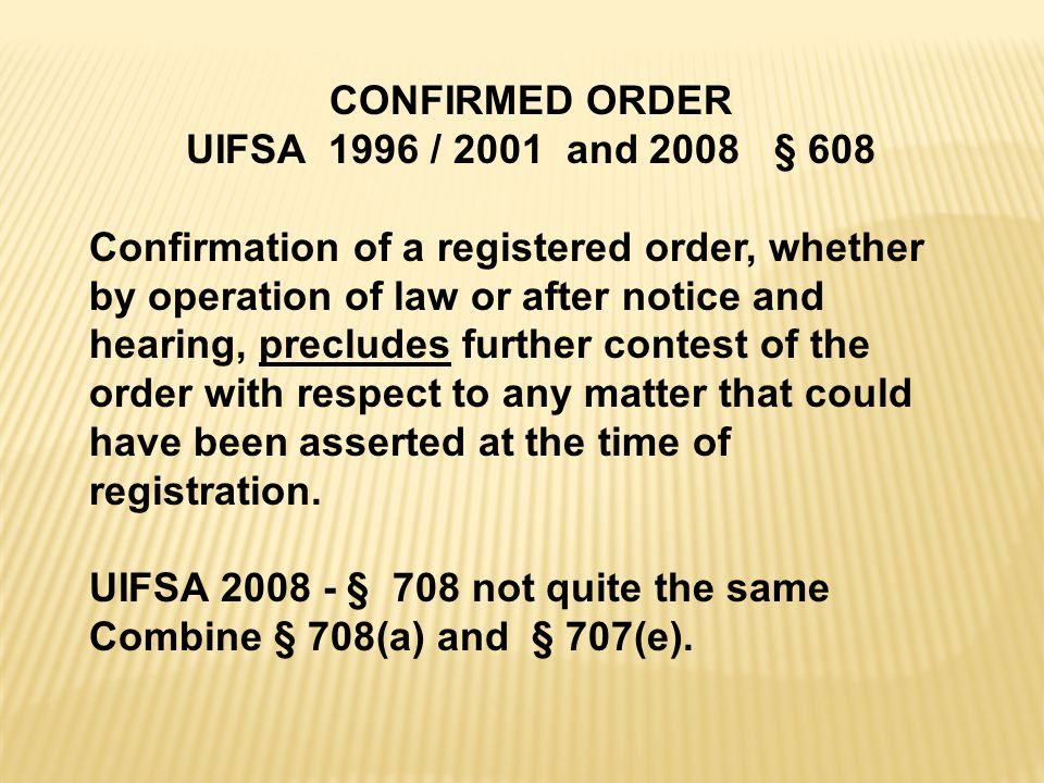 CONFIRMED ORDER UIFSA 1996 / 2001 and 2008 § 608 Confirmation of a registered order, whether by operation of law or after notice and hearing, precludes further contest of the order with respect to any matter that could have been asserted at the time of registration.