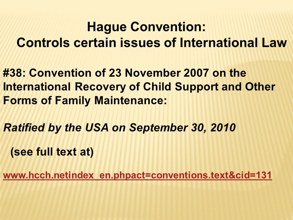 Hague Convention: Controls certain issues of International Law #38: Convention of 23 November 2007 on the International Recovery of Child Support and Other Forms of Family Maintenance: Ratified by the USA on September 30, 2010 (see full text at) www.hcch.netindex_en.phpact=conventions.text&cid=131