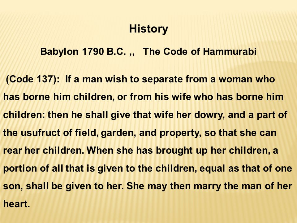 History Babylon 1790 B.C.,, The Code of Hammurabi (Code 137): If a man wish to separate from a woman who has borne him children, or from his wife who has borne him children: then he shall give that wife her dowry, and a part of the usufruct of field, garden, and property, so that she can rear her children.