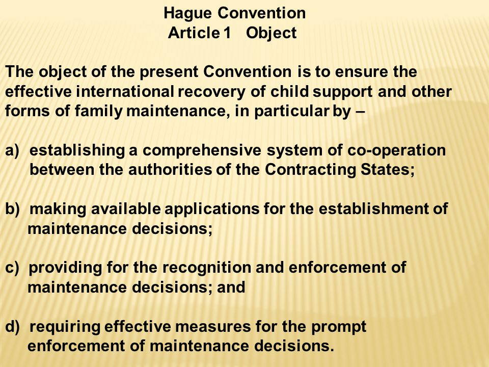Hague Convention Article 1 Object The object of the present Convention is to ensure the effective international recovery of child support and other forms of family maintenance, in particular by – a)establishing a comprehensive system of co-operation between the authorities of the Contracting States; b) making available applications for the establishment of maintenance decisions; c) providing for the recognition and enforcement of maintenance decisions; and d) requiring effective measures for the prompt enforcement of maintenance decisions.
