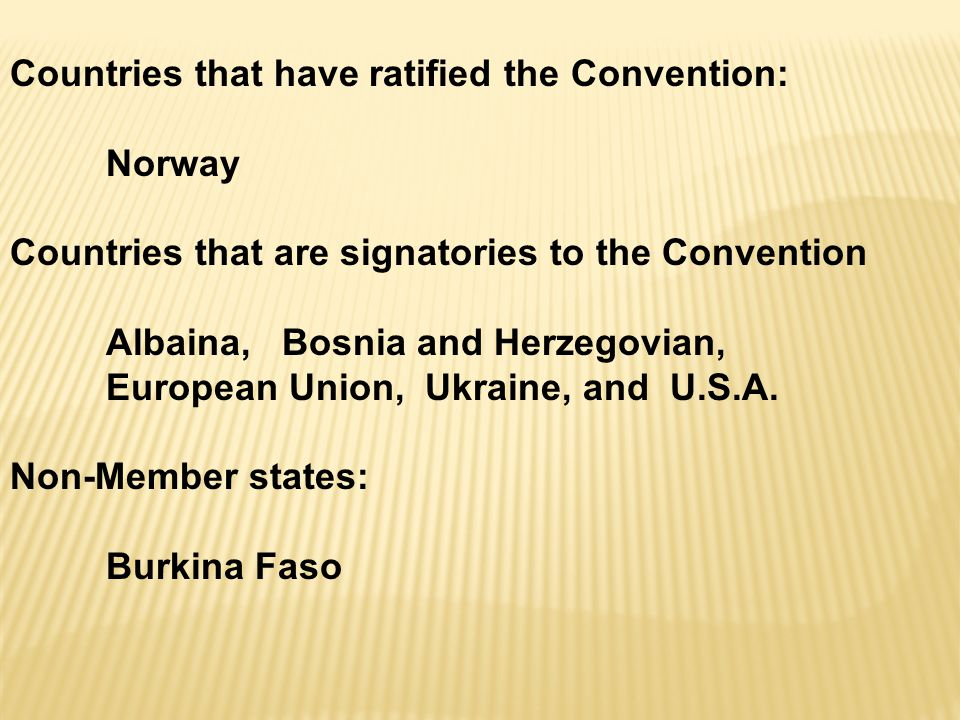 Countries that have ratified the Convention: Norway Countries that are signatories to the Convention Albaina, Bosnia and Herzegovian, European Union, Ukraine, and U.S.A.