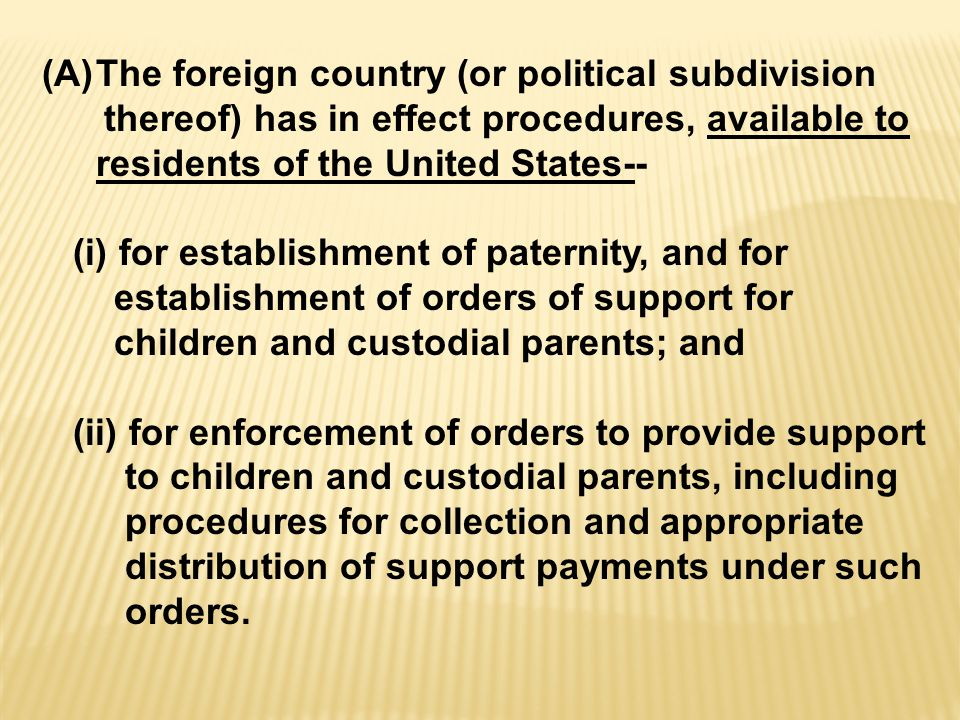 (A)The foreign country (or political subdivision thereof) has in effect procedures, available to residents of the United States-- (i) for establishment of paternity, and for establishment of orders of support for children and custodial parents; and (ii) for enforcement of orders to provide support to children and custodial parents, including procedures for collection and appropriate distribution of support payments under such orders.