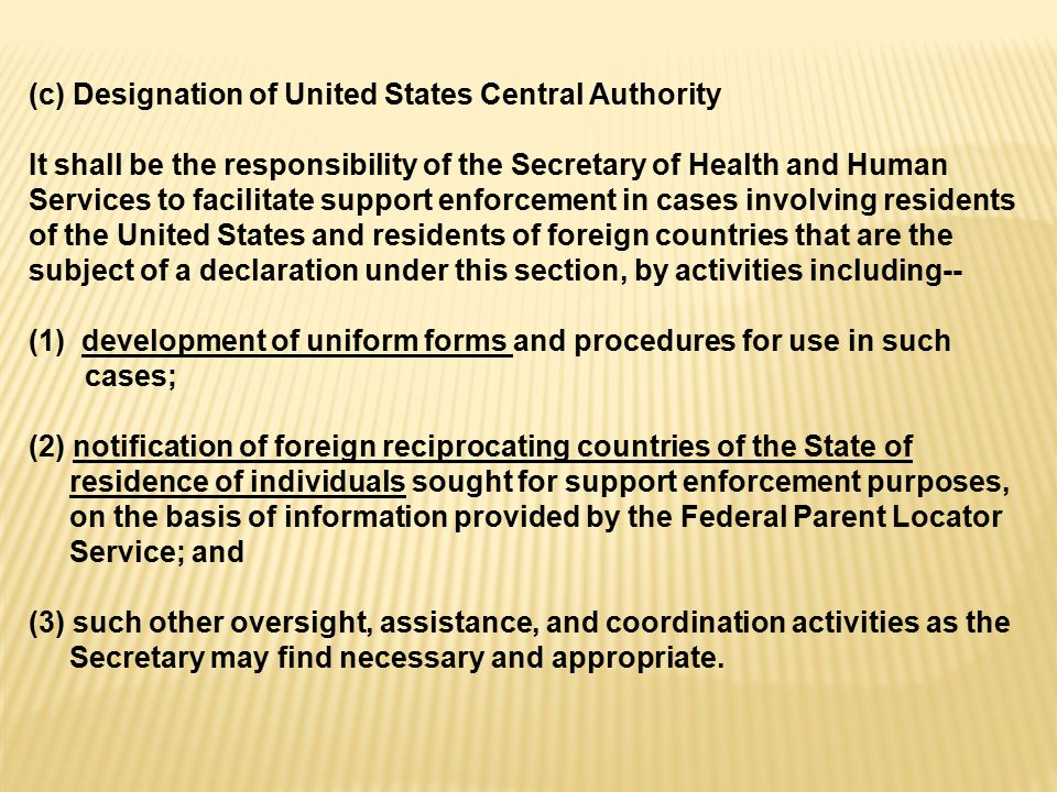 (c) Designation of United States Central Authority It shall be the responsibility of the Secretary of Health and Human Services to facilitate support enforcement in cases involving residents of the United States and residents of foreign countries that are the subject of a declaration under this section, by activities including-- (1)development of uniform forms and procedures for use in such cases; (2) notification of foreign reciprocating countries of the State of residence of individuals sought for support enforcement purposes, on the basis of information provided by the Federal Parent Locator Service; and (3) such other oversight, assistance, and coordination activities as the Secretary may find necessary and appropriate.