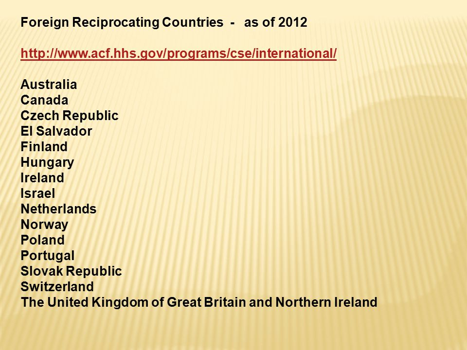 Foreign Reciprocating Countries - as of 2012 http://www.acf.hhs.gov/programs/cse/international/ Australia Canada Czech Republic El Salvador Finland Hungary Ireland Israel Netherlands Norway Poland Portugal Slovak Republic Switzerland The United Kingdom of Great Britain and Northern Ireland