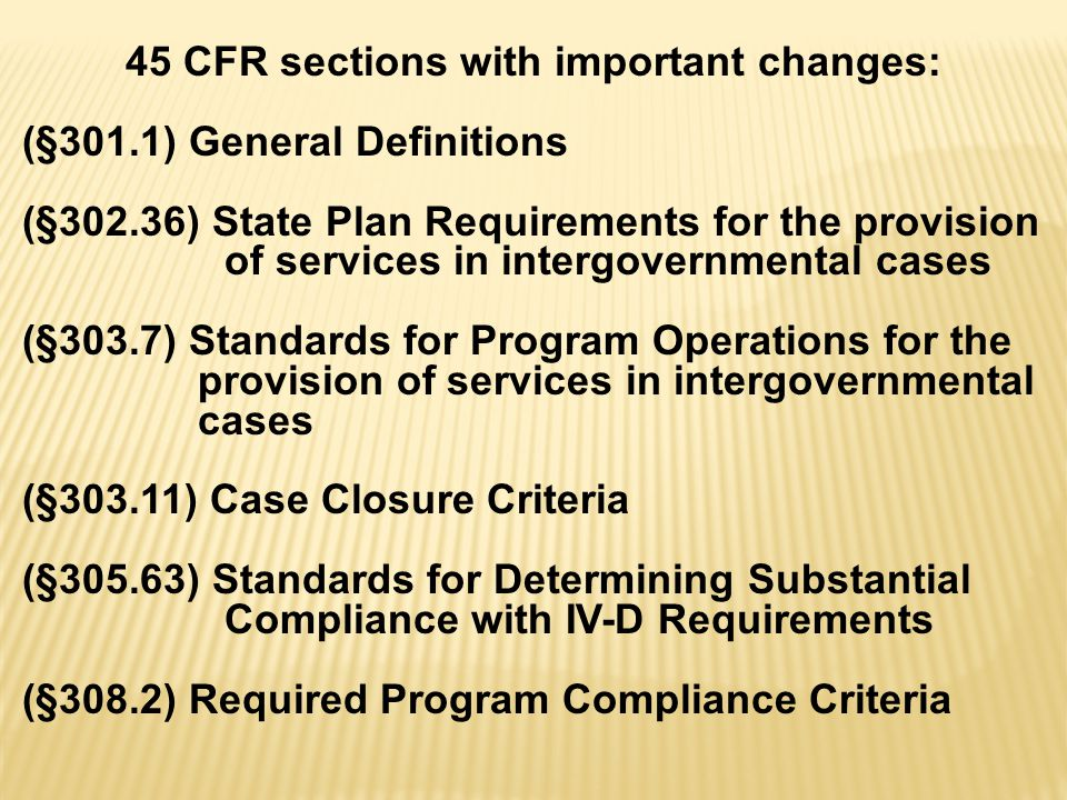 45 CFR sections with important changes: (§301.1) General Definitions (§302.36) State Plan Requirements for the provision of services in intergovernmental cases (§303.7) Standards for Program Operations for the provision of services in intergovernmental cases (§303.11) Case Closure Criteria (§305.63) Standards for Determining Substantial Compliance with IV-D Requirements (§308.2) Required Program Compliance Criteria