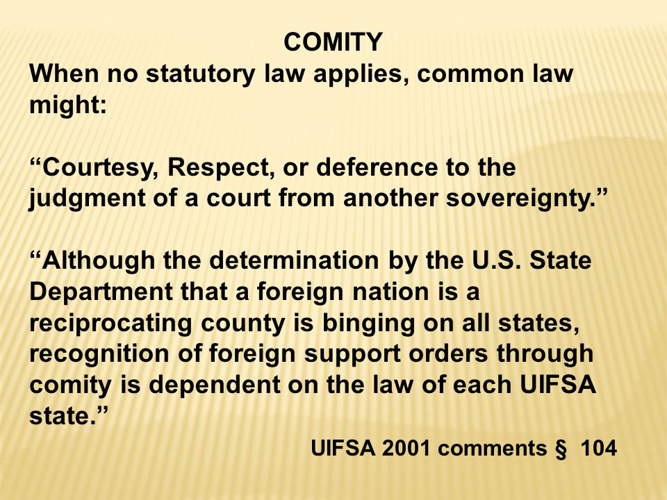 COMITY When no statutory law applies, common law might: Courtesy, Respect, or deference to the judgment of a court from another sovereignty. Although the determination by the U.S.