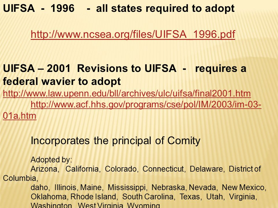 UIFSA - 1996 - all states required to adopt http://www.ncsea.org/files/UIFSA_1996.pdf UIFSA – 2001 Revisions to UIFSA - requires a federal wavier to adopt http://www.law.upenn.edu/bll/archives/ulc/uifsa/final2001.htm http://www.acf.hhs.gov/programs/cse/pol/IM/2003/im-03- 01a.htm Incorporates the principal of Comity Adopted by: Arizona, California, Colorado, Connecticut, Delaware, District of Columbia, daho, Illinois, Maine, Mississippi, Nebraska, Nevada, New Mexico, Oklahoma, Rhode Island, South Carolina, Texas, Utah, Virginia, Washington, West Virginia, Wyoming.