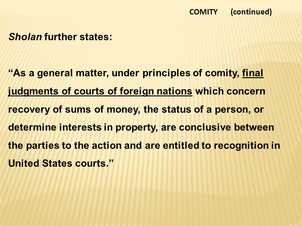 COMITY (continued) Sholan further states: As a general matter, under principles of comity, final judgments of courts of foreign nations which concern recovery of sums of money, the status of a person, or determine interests in property, are conclusive between the parties to the action and are entitled to recognition in United States courts.