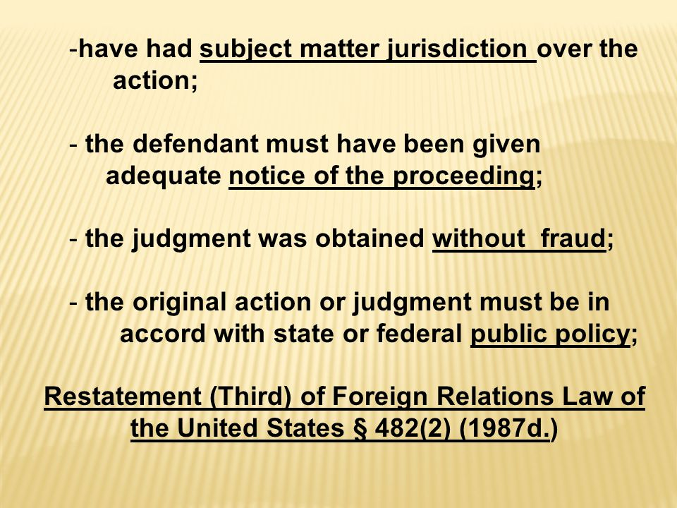 -have had subject matter jurisdiction over the action; - the defendant must have been given adequate notice of the proceeding; - the judgment was obtained without fraud; - the original action or judgment must be in accord with state or federal public policy; Restatement (Third) of Foreign Relations Law of the United States § 482(2) (1987d.)