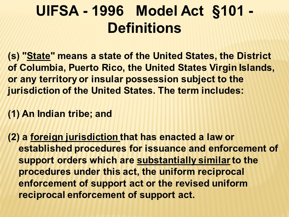 UIFSA - 1996 Model Act §101 - Definitions (s) State means a state of the United States, the District of Columbia, Puerto Rico, the United States Virgin Islands, or any territory or insular possession subject to the jurisdiction of the United States.