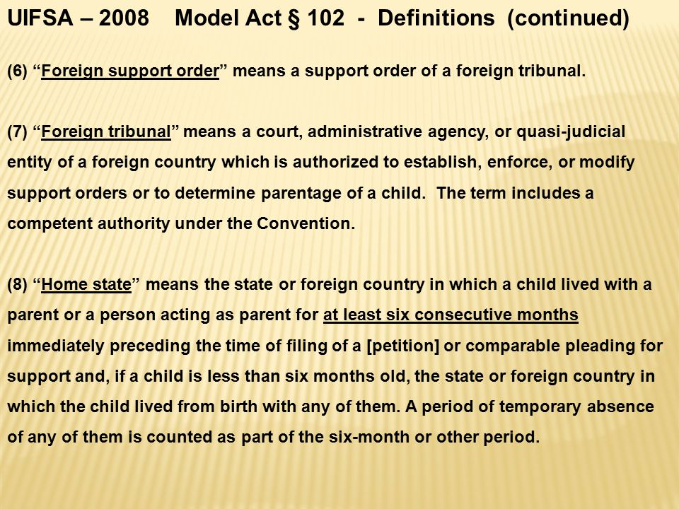 UIFSA – 2008 Model Act § 102 - Definitions (continued) (6) Foreign support order means a support order of a foreign tribunal.