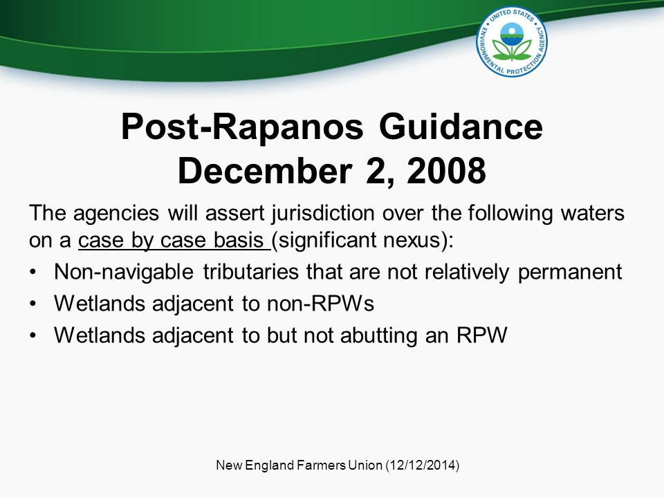 Post-Rapanos Guidance December 2, 2008 The agencies will assert jurisdiction over the following waters on a case by case basis (significant nexus): Non-navigable tributaries that are not relatively permanent Wetlands adjacent to non-RPWs Wetlands adjacent to but not abutting an RPW New England Farmers Union (12/12/2014)