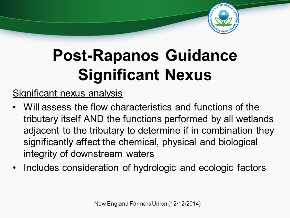 Post-Rapanos Guidance Significant Nexus Significant nexus analysis Will assess the flow characteristics and functions of the tributary itself AND the functions performed by all wetlands adjacent to the tributary to determine if in combination they significantly affect the chemical, physical and biological integrity of downstream waters Includes consideration of hydrologic and ecologic factors New England Farmers Union (12/12/2014)