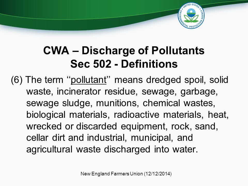 CWA – Discharge of Pollutants Sec 502 - Definitions (6) The term ''pollutant'' means dredged spoil, solid waste, incinerator residue, sewage, garbage,