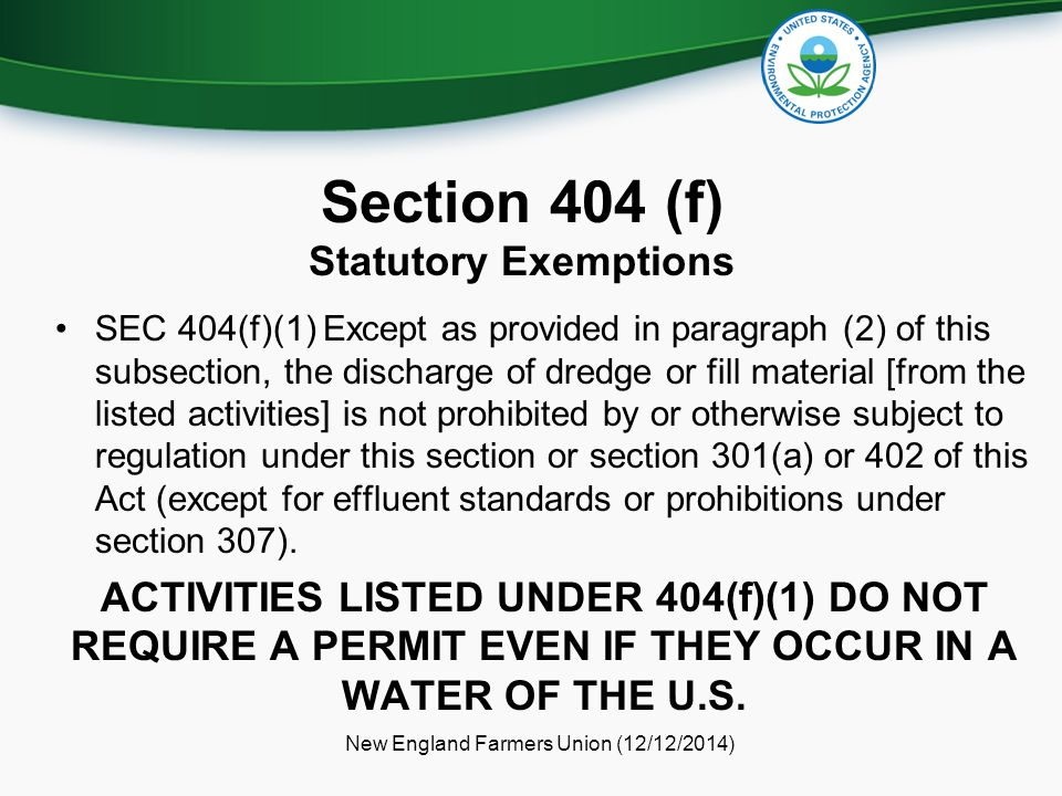 Section 404 (f) Statutory Exemptions SEC 404(f)(1) Except as provided in paragraph (2) of this subsection, the discharge of dredge or fill material [from the listed activities] is not prohibited by or otherwise subject to regulation under this section or section 301(a) or 402 of this Act (except for effluent standards or prohibitions under section 307).