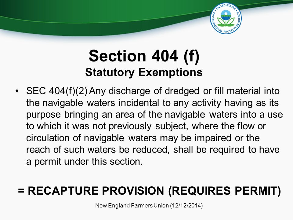 Section 404 (f) Statutory Exemptions SEC 404(f)(2) Any discharge of dredged or fill material into the navigable waters incidental to any activity having as its purpose bringing an area of the navigable waters into a use to which it was not previously subject, where the flow or circulation of navigable waters may be impaired or the reach of such waters be reduced, shall be required to have a permit under this section.