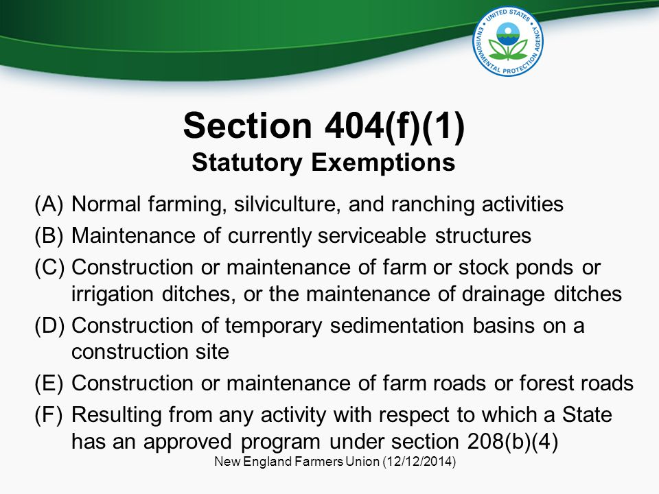 Section 404(f)(1) Statutory Exemptions (A)Normal farming, silviculture, and ranching activities (B)Maintenance of currently serviceable structures (C)Construction or maintenance of farm or stock ponds or irrigation ditches, or the maintenance of drainage ditches (D)Construction of temporary sedimentation basins on a construction site (E)Construction or maintenance of farm roads or forest roads (F)Resulting from any activity with respect to which a State has an approved program under section 208(b)(4) New England Farmers Union (12/12/2014)