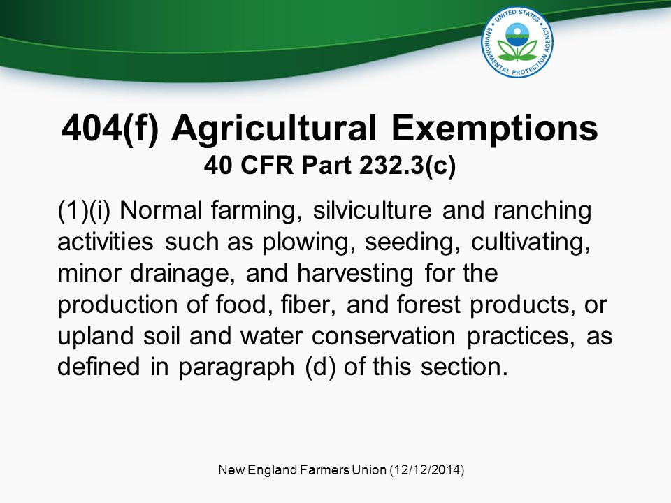 404(f) Agricultural Exemptions 40 CFR Part 232.3(c) (1)(i) Normal farming, silviculture and ranching activities such as plowing, seeding, cultivating, minor drainage, and harvesting for the production of food, fiber, and forest products, or upland soil and water conservation practices, as defined in paragraph (d) of this section.