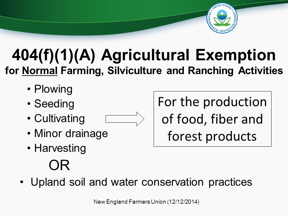 404(f)(1)(A) Agricultural Exemption for Normal Farming, Silviculture and Ranching Activities New England Farmers Union (12/12/2014) Plowing Seeding Cultivating Minor drainage Harvesting OR Upland soil and water conservation practices For the production of food, fiber and forest products