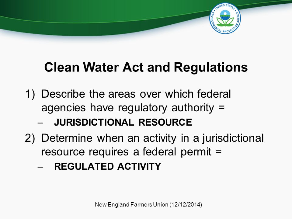 Clean Water Act and Regulations 1)Describe the areas over which federal agencies have regulatory authority = –JURISDICTIONAL RESOURCE 2)Determine when