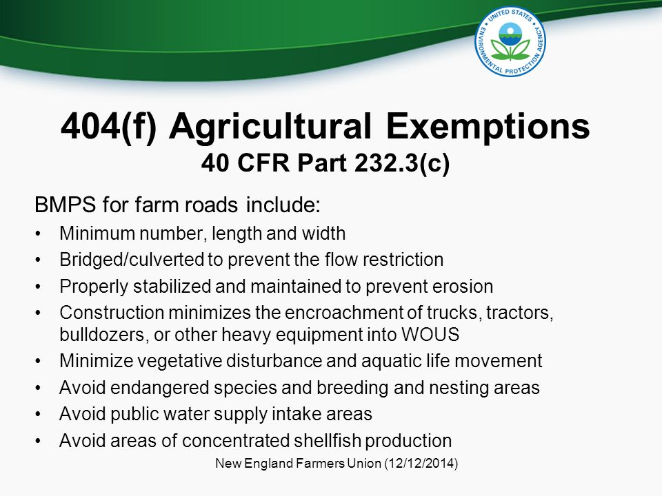 404(f) Agricultural Exemptions 40 CFR Part 232.3(c) BMPS for farm roads include: Minimum number, length and width Bridged/culverted to prevent the flo