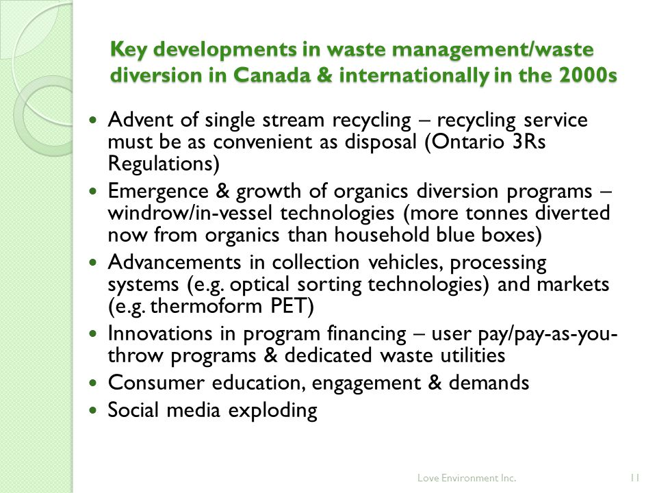 11 Advent of single stream recycling – recycling service must be as convenient as disposal (Ontario 3Rs Regulations) Emergence & growth of organics diversion programs – windrow/in-vessel technologies (more tonnes diverted now from organics than household blue boxes) Advancements in collection vehicles, processing systems (e.g.
