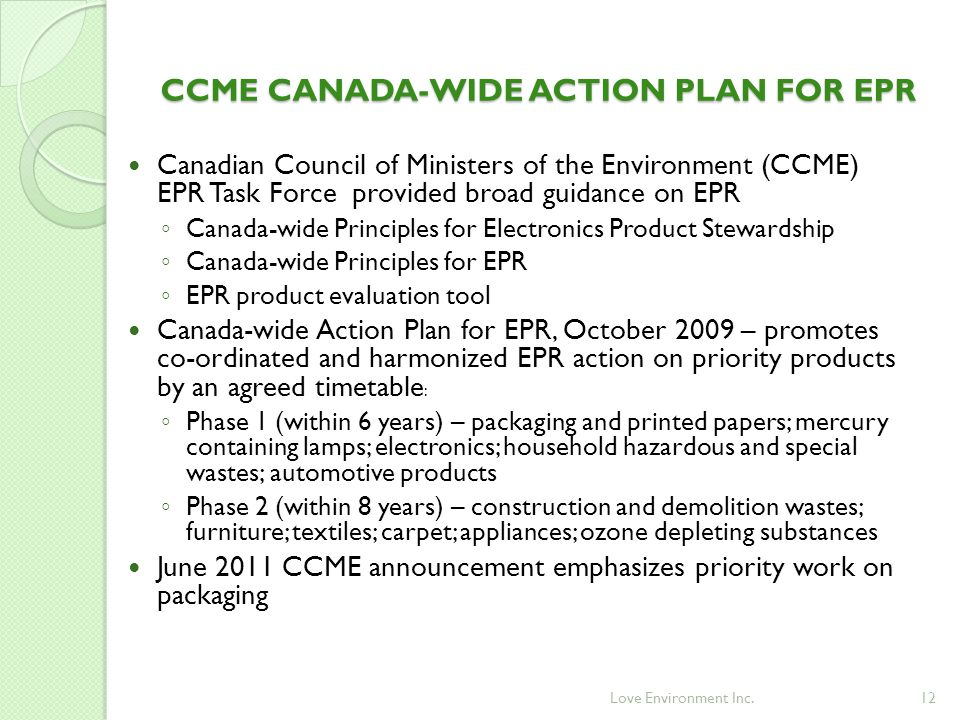 12 CCME CANADA-WIDE ACTION PLAN FOR EPR Canadian Council of Ministers of the Environment (CCME) EPR Task Force provided broad guidance on EPR ◦ Canada-wide Principles for Electronics Product Stewardship ◦ Canada-wide Principles for EPR ◦ EPR product evaluation tool Canada-wide Action Plan for EPR, October 2009 – promotes co-ordinated and harmonized EPR action on priority products by an agreed timetable : ◦ Phase 1 (within 6 years) – packaging and printed papers; mercury containing lamps; electronics; household hazardous and special wastes; automotive products ◦ Phase 2 (within 8 years) – construction and demolition wastes; furniture; textiles; carpet; appliances; ozone depleting substances June 2011 CCME announcement emphasizes priority work on packaging Love Environment Inc.