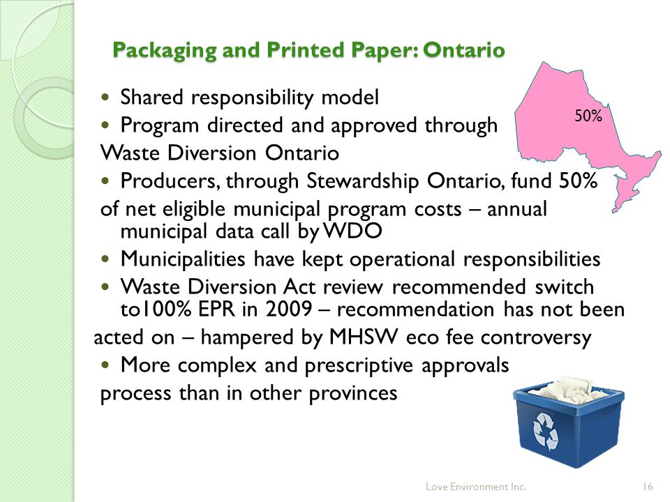 16 Packaging and Printed Paper: Ontario 50% Shared responsibility model Program directed and approved through Waste Diversion Ontario Producers, through Stewardship Ontario, fund 50% of net eligible municipal program costs – annual municipal data call by WDO Municipalities have kept operational responsibilities Waste Diversion Act review recommended switch to100% EPR in 2009 – recommendation has not been acted on – hampered by MHSW eco fee controversy More complex and prescriptive approvals process than in other provinces Love Environment Inc.