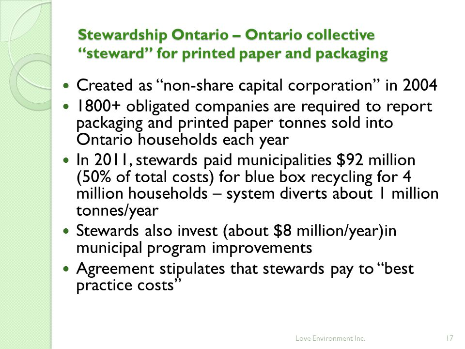 17 Created as non-share capital corporation in 2004 1800+ obligated companies are required to report packaging and printed paper tonnes sold into Ontario households each year In 2011, stewards paid municipalities $92 million (50% of total costs) for blue box recycling for 4 million households – system diverts about 1 million tonnes/year Stewards also invest (about $8 million/year)in municipal program improvements Agreement stipulates that stewards pay to best practice costs Stewardship Ontario – Ontario collective steward for printed paper and packaging Love Environment Inc.