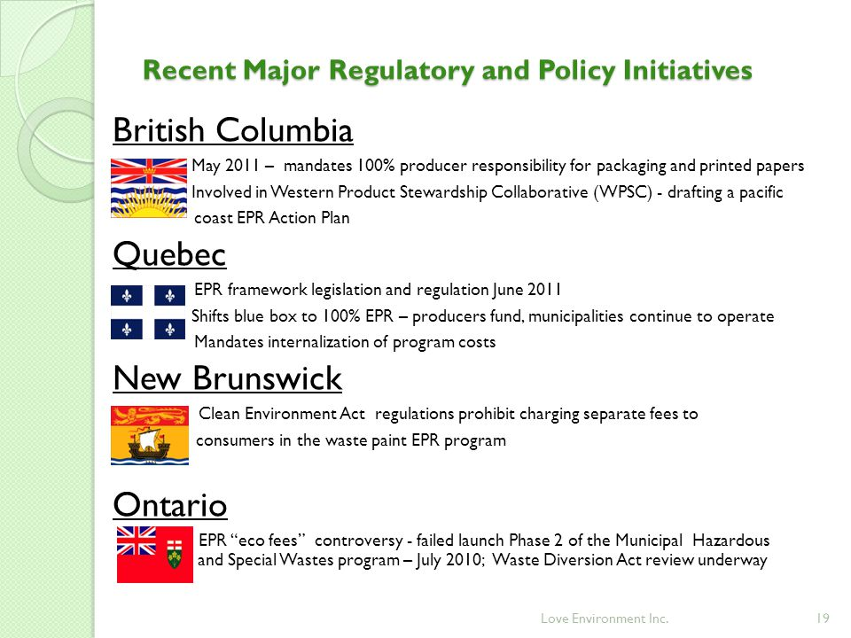 19 Recent Major Regulatory and Policy Initiatives British Columbia ◦ May 2011 – mandates 100% producer responsibility for packaging and printed papers ◦ Involved in Western Product Stewardship Collaborative (WPSC) - drafting a pacific coast EPR Action Plan Quebec EPR framework legislation and regulation June 2011 ◦ Shifts blue box to 100% EPR – producers fund, municipalities continue to operate Mandates internalization of program costs New Brunswick Clean Environment Act regulations prohibit charging separate fees to ◦ consumers in the waste paint EPR program Ontario EPR eco fees controversy - failed launch Phase 2 of the Municipal Hazardous and Special Wastes program – July 2010; Waste Diversion Act review underway Love Environment Inc.