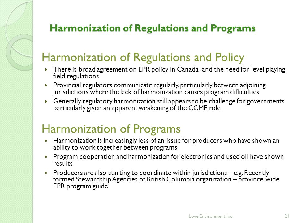 21 Harmonization of Regulations and Policy There is broad agreement on EPR policy in Canada and the need for level playing field regulations Provincial regulators communicate regularly, particularly between adjoining jurisdictions where the lack of harmonization causes program difficulties Generally regulatory harmonization still appears to be challenge for governments particularly given an apparent weakening of the CCME role Harmonization of Programs Harmonization is increasingly less of an issue for producers who have shown an ability to work together between programs Program cooperation and harmonization for electronics and used oil have shown results Producers are also starting to coordinate within jurisdictions – e.g.