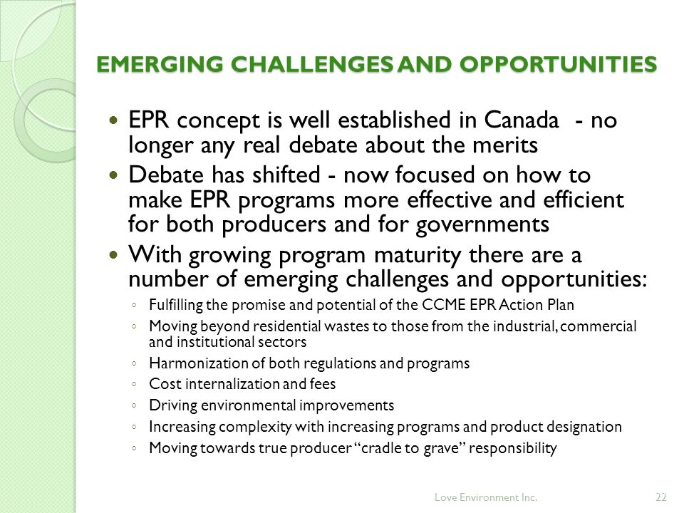 22 EMERGING CHALLENGES AND OPPORTUNITIES EPR concept is well established in Canada - no longer any real debate about the merits Debate has shifted - now focused on how to make EPR programs more effective and efficient for both producers and for governments With growing program maturity there are a number of emerging challenges and opportunities: ◦ Fulfilling the promise and potential of the CCME EPR Action Plan ◦ Moving beyond residential wastes to those from the industrial, commercial and institutional sectors ◦ Harmonization of both regulations and programs ◦ Cost internalization and fees ◦ Driving environmental improvements ◦ Increasing complexity with increasing programs and product designation ◦ Moving towards true producer cradle to grave responsibility Love Environment Inc.