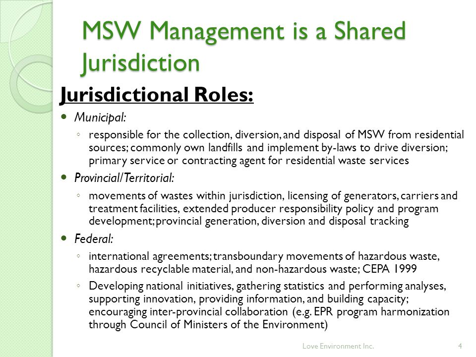 MSW Management is a Shared Jurisdiction 4 Jurisdictional Roles: Municipal: ◦ responsible for the collection, diversion, and disposal of MSW from residential sources; commonly own landfills and implement by-laws to drive diversion; primary service or contracting agent for residential waste services Provincial/Territorial: ◦ movements of wastes within jurisdiction, licensing of generators, carriers and treatment facilities, extended producer responsibility policy and program development; provincial generation, diversion and disposal tracking Federal: ◦ international agreements; transboundary movements of hazardous waste, hazardous recyclable material, and non-hazardous waste; CEPA 1999 ◦ Developing national initiatives, gathering statistics and performing analyses, supporting innovation, providing information, and building capacity; encouraging inter-provincial collaboration (e.g.