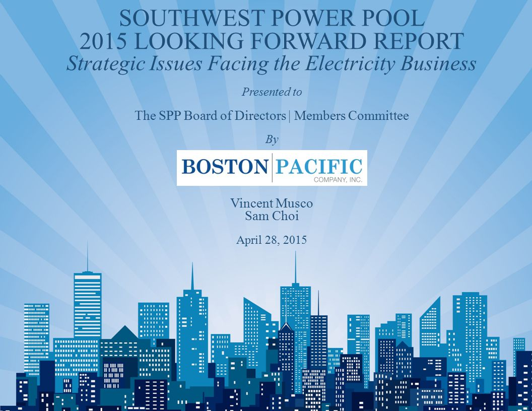 1 SOUTHWEST POWER POOL 2015 LOOKING FORWARD REPORT Strategic Issues Facing the Electricity Business Presented to The SPP Board of Directors | Members