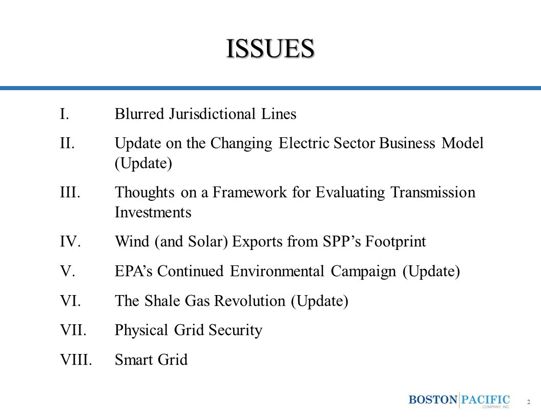 ISSUES I.Blurred Jurisdictional Lines II.Update on the Changing Electric Sector Business Model (Update) III.Thoughts on a Framework for Evaluating Transmission Investments IV.Wind (and Solar) Exports from SPP's Footprint V.EPA's Continued Environmental Campaign (Update) VI.The Shale Gas Revolution (Update) VII.Physical Grid Security VIII.Smart Grid 2