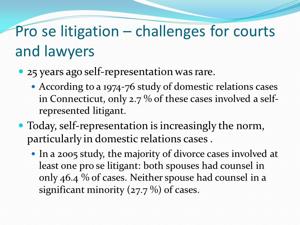 Pro se litigation – challenges for courts and lawyers 25 years ago self-representation was rare.