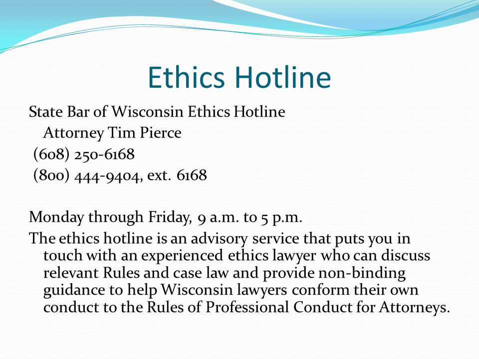 Ethics Hotline State Bar of Wisconsin Ethics Hotline Attorney Tim Pierce (608) 250-6168 (800) 444-9404, ext.