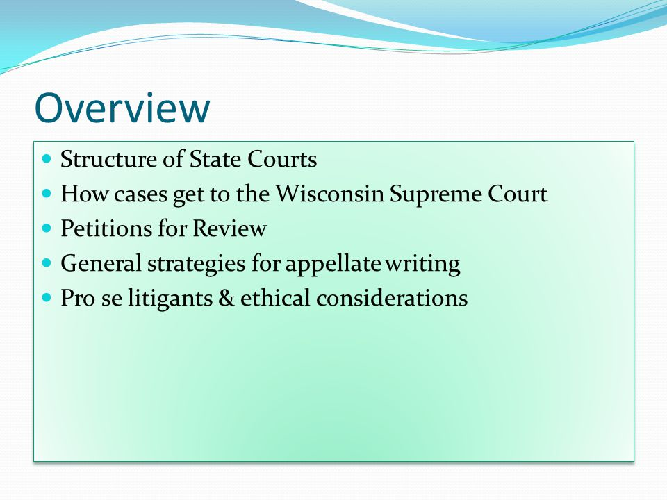 Overview Structure of State Courts How cases get to the Wisconsin Supreme Court Petitions for Review General strategies for appellate writing Pro se litigants & ethical considerations Structure of State Courts How cases get to the Wisconsin Supreme Court Petitions for Review General strategies for appellate writing Pro se litigants & ethical considerations