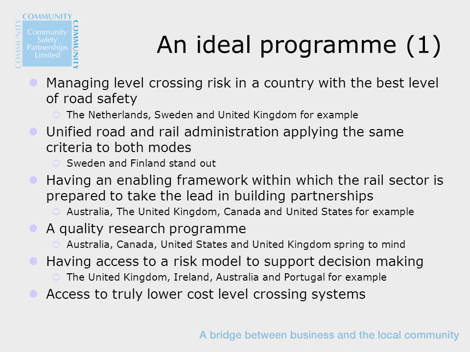 An ideal programme (1) Managing level crossing risk in a country with the best level of road safety  The Netherlands, Sweden and United Kingdom for example Unified road and rail administration applying the same criteria to both modes  Sweden and Finland stand out Having an enabling framework within which the rail sector is prepared to take the lead in building partnerships  Australia, The United Kingdom, Canada and United States for example A quality research programme  Australia, Canada, United States and United Kingdom spring to mind Having access to a risk model to support decision making  The United Kingdom, Ireland, Australia and Portugal for example Access to truly lower cost level crossing systems