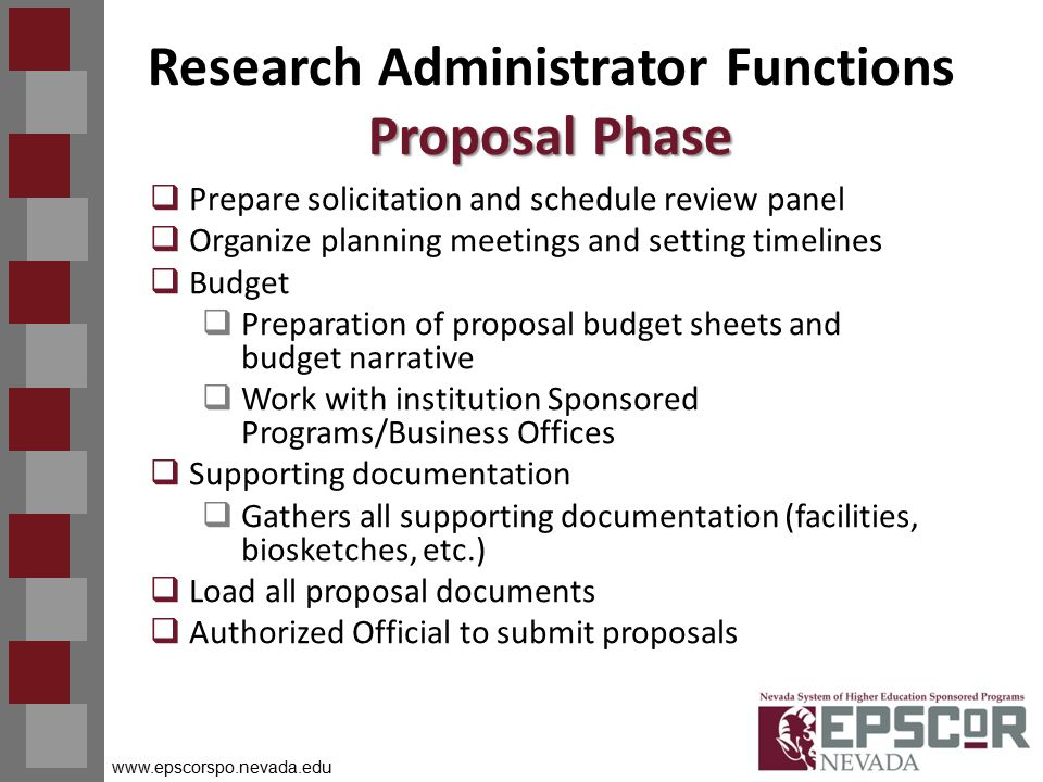www.epscorspo.nevada.edu Proposal Phase Research Administrator Functions Proposal Phase  Prepare solicitation and schedule review panel  Organize planning meetings and setting timelines  Budget  Preparation of proposal budget sheets and budget narrative  Work with institution Sponsored Programs/Business Offices  Supporting documentation  Gathers all supporting documentation (facilities, biosketches, etc.)  Load all proposal documents  Authorized Official to submit proposals