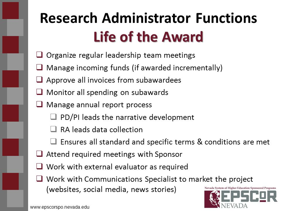 www.epscorspo.nevada.edu Life of the Award Research Administrator Functions Life of the Award  Organize regular leadership team meetings  Manage incoming funds (if awarded incrementally)  Approve all invoices from subawardees  Monitor all spending on subawards  Manage annual report process  PD/PI leads the narrative development  RA leads data collection  Ensures all standard and specific terms & conditions are met  Attend required meetings with Sponsor  Work with external evaluator as required  Work with Communications Specialist to market the project (websites, social media, news stories)