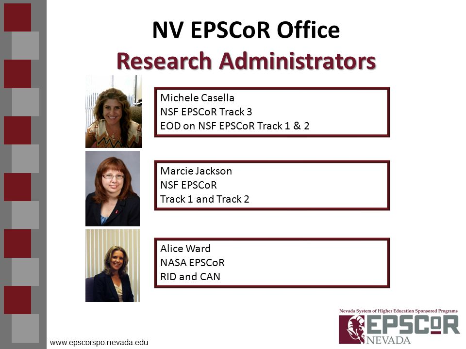 www.epscorspo.nevada.edu Research Administrators NV EPSCoR Office Research Administrators Michele Casella NSF EPSCoR Track 3 EOD on NSF EPSCoR Track 1 & 2 Marcie Jackson NSF EPSCoR Track 1 and Track 2 Alice Ward NASA EPSCoR RID and CAN