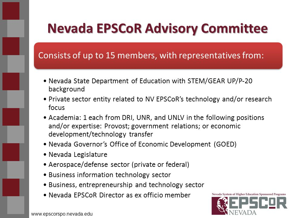 www.epscorspo.nevada.edu Nevada EPSCoR Advisory Committee Consists of up to 15 members, with representatives from: Nevada State Department of Education with STEM/GEAR UP/P‐20 background Private sector entity related to NV EPSCoR's technology and/or research focus Academia: 1 each from DRI, UNR, and UNLV in the following positions and/or expertise: Provost; government relations; or economic development/technology transfer Nevada Governor's Office of Economic Development (GOED) Nevada Legislature Aerospace/defense sector (private or federal) Business information technology sector Business, entrepreneurship and technology sector Nevada EPSCoR Director as ex officio member