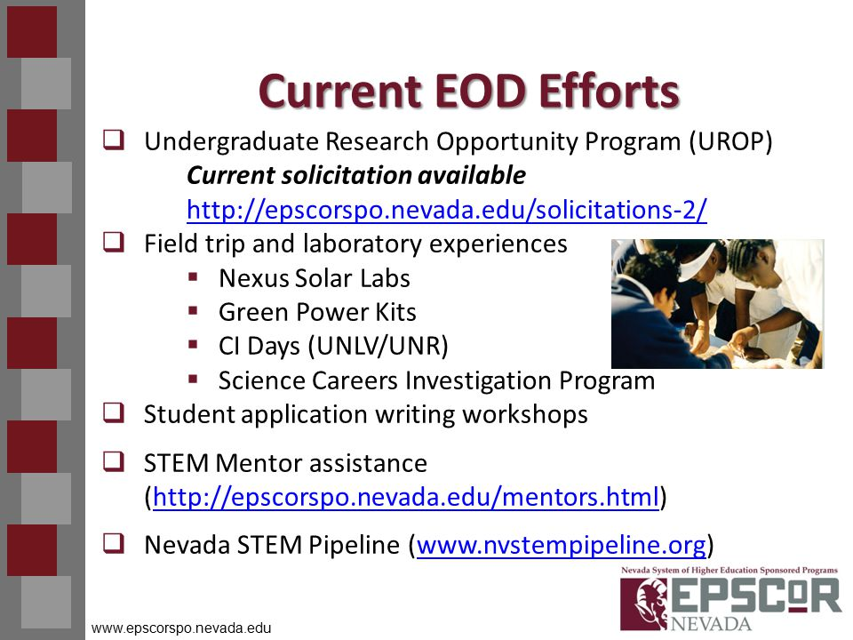 www.epscorspo.nevada.edu Current EOD Efforts  Undergraduate Research Opportunity Program (UROP) Current solicitation available http://epscorspo.nevada.edu/solicitations-2/ http://epscorspo.nevada.edu/solicitations-2/  Field trip and laboratory experiences  Nexus Solar Labs  Green Power Kits  CI Days (UNLV/UNR)  Science Careers Investigation Program  Student application writing workshops  STEM Mentor assistance (http://epscorspo.nevada.edu/mentors.html)http://epscorspo.nevada.edu/mentors.html  Nevada STEM Pipeline (www.nvstempipeline.org)www.nvstempipeline.org