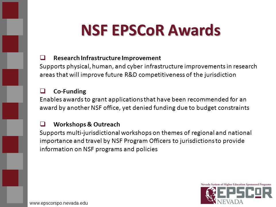 www.epscorspo.nevada.edu NSF EPSCoR Awards  Research Infrastructure Improvement Supports physical, human, and cyber infrastructure improvements in research areas that will improve future R&D competitiveness of the jurisdiction  Co-Funding Enables awards to grant applications that have been recommended for an award by another NSF office, yet denied funding due to budget constraints  Workshops & Outreach Supports multi-jurisdictional workshops on themes of regional and national importance and travel by NSF Program Officers to jurisdictions to provide information on NSF programs and policies